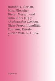 'Ästhetisches Denken. Nicht-Propositionalität, Episteme, Kunst', Zürich 2014, S. 1-304