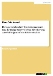 Die österreichischen Tourismusregionen und ihr Image bei der Wiener Bevölkerung. Auswirkungen auf das Reiseverhalten - Cover