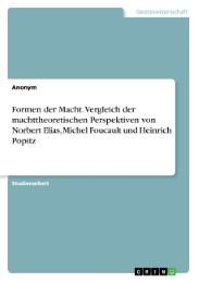 Formen der Macht. Vergleich der machttheoretischen Perspektiven von Norbert Elias, Michel Foucault und Heinrich Popitz