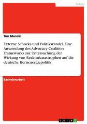 Externe Schocks und Politikwandel. Eine Anwendung des Advocacy Coalition Frameworks zur Untersuchung der Wirkung von Reaktorkatastrophen auf die deutsche Kernenergiepolitik