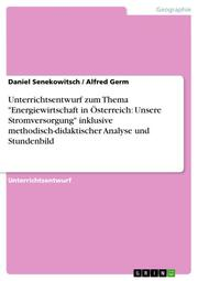 Unterrichtsentwurf zum Thema 'Energiewirtschaft in Österreich: Unsere Stromversorgung' inklusive methodisch-didaktischer Analyse und Stundenbild