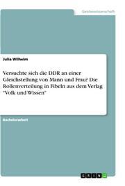 Versuchte sich die DDR an einer Gleichstellung von Mann und Frau? Die Rollenverteilung in Fibeln aus dem Verlag 'Volk und Wissen'