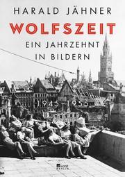 Wolfszeit. Ein Jahrzehnt in Bildern. 1945-1955