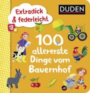 Duden 18+: Extradick & federleicht: 100 allererste Dinge vom Bauernhof