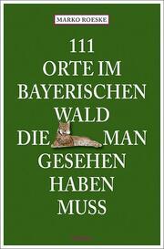 111 Orte im Bayerischen Wald, die man gesehen haben muss - Cover