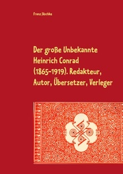 Der große Unbekannte Heinrich Conrad (1865-1919). Redakteur, Autor, Übersetzer, Verleger