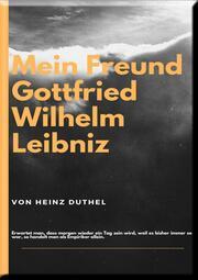 MEIN FREUND GOTTFRIED WILHELM LEIBNIZ