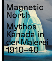 Magnetic North. Mythos Kanada in der Malerei 1910 - 1940
