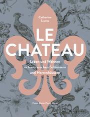 Le Château. Leben und Wohnen in französischen Schlössern und Herrenhäusern