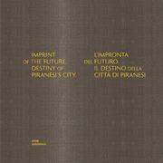 Imprint of the Future. Destiny of Piranesi's City. L'impronta del futuro. Il destino della città di Piranesi