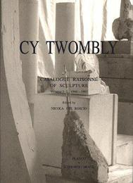 Cy Twombly: Catalogue Raisonne of Sculpture 1