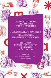 Unerhörte Auswahl vergessener Wortschönheiten aus Johann Jakob Sprengs gigantischem, im Archiv gefundenen, seit 250 Jahren veröffentlichtem Deutschen Wörterbuc - Cover