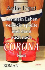 Als mein Leben verrückt spielte und dann auch noch Corona kam - Roman