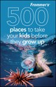 Frommer's 500 Places to Take Kids Before the Grow up