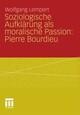 Soziologische Aufklärung als moralische Passion: Pierre Bourdieu