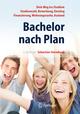 Bachelor nach Plan. Dein Weg ins Studium: Studienwahl, Bewerbung, Einstieg, Finanzierung, Wohnungssuche, Auslandsstudium