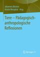 Tiere - Pädagogisch-anthropologische Reflexionen