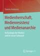 Medienherrschaft, Medienresistenz und Medienanarchie