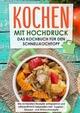 Kochen mit Hochdruck: Das Kochbuch für den Schnellkochtopf - Die leckersten Rezepte zeitsparend und nährstoffreich zubereiten