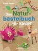 Das Naturbastelbuch für Kinder. 41 Projekte zum Basteln mit allem, was Wald, Wiese und Strand hergeben