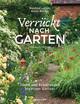 Verrückt nach Garten. Ideen und Erfahrungen kreativer Gärtner