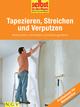 Tapezieren, Streichen und Verputzen - Profiwissen für Heimwerker