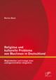 Religiöse und kulturelle Probleme von Muslimen in Deutschland: Möglichkeiten und Irrwege einer uneingeschränkten Integration
