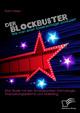 Der Blockbuster: Wie man einen Kassenschlager produziert: Eine Studie mit den Schwerpunkten Dramaturgie, Finanzierungssysteme und Marketing
