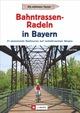 Radtouren Bayern: Die schönsten Touren - Bahntrassen-Radeln in Bayern